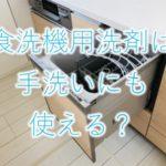 食洗機用洗剤は手洗いにも使える?